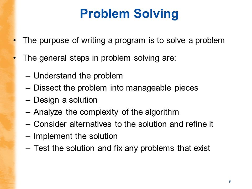 9 Problem Solving The purpose of writing a program is to solve a problem The general steps in problem solving are: –Understand the problem –Dissect th