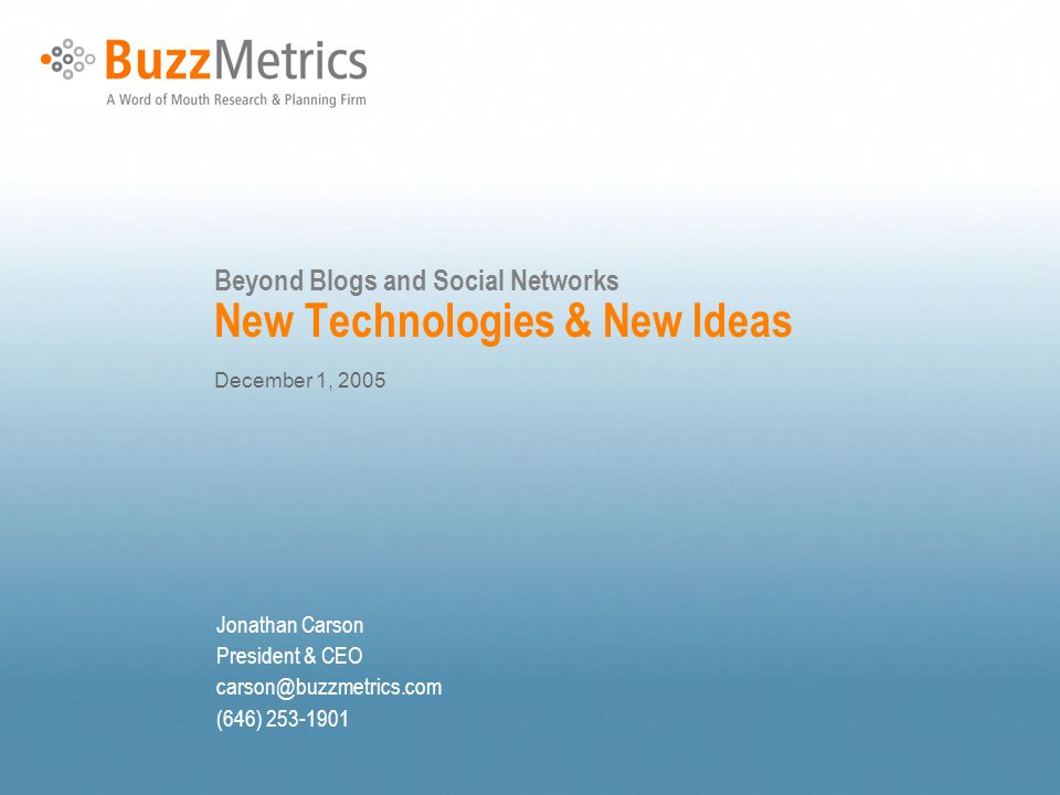 Beyond Blogs and Social Networks New Technologies & New Ideas December 1, 2005 Jonathan Carson President & CEO carson@buzzmetrics.com (646) 253-1901