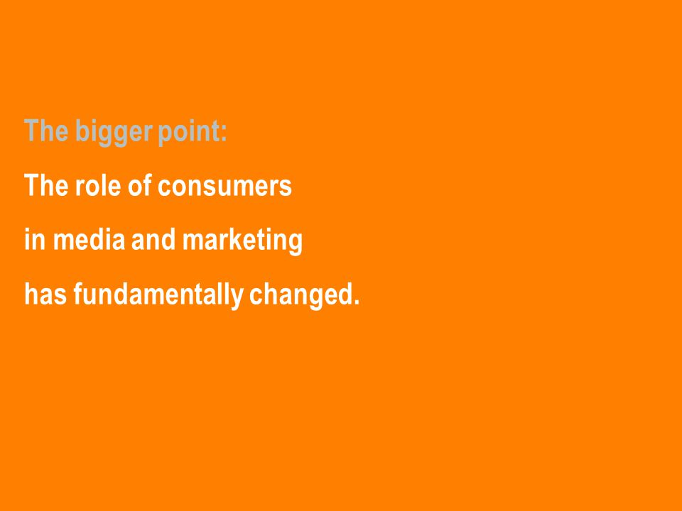 The bigger point: The role of consumers in media and marketing has fundamentally changed.