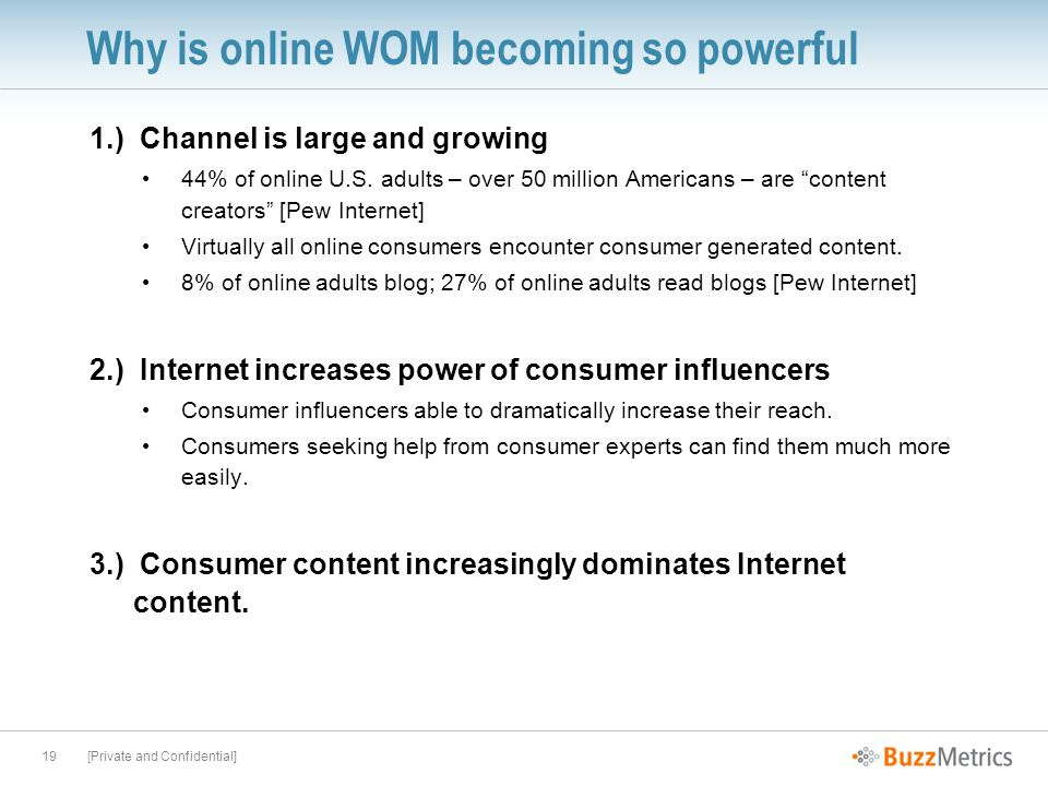 [Private and Confidential]19 Why is online WOM becoming so powerful 1.) Channel is large and growing 44% of online U.S.