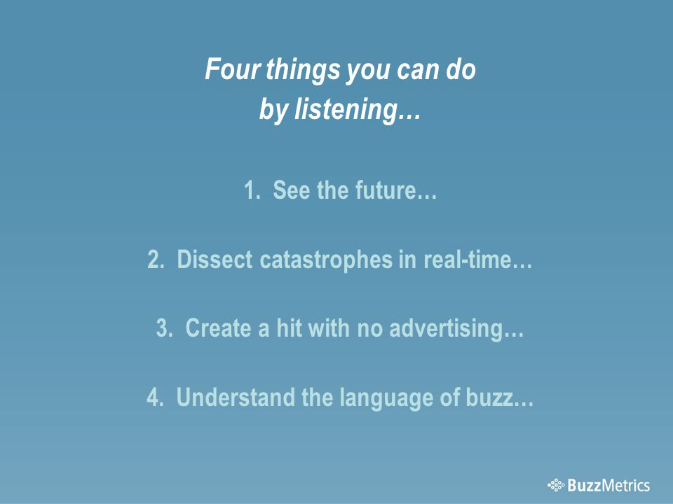 Four things you can do by listening… 1. See the future… 2.