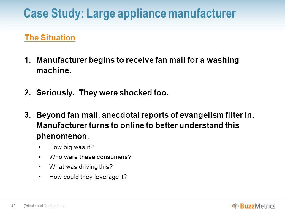 [Private and Confidential]43 Case Study: Large appliance manufacturer The Situation 1.Manufacturer begins to receive fan mail for a washing machine.