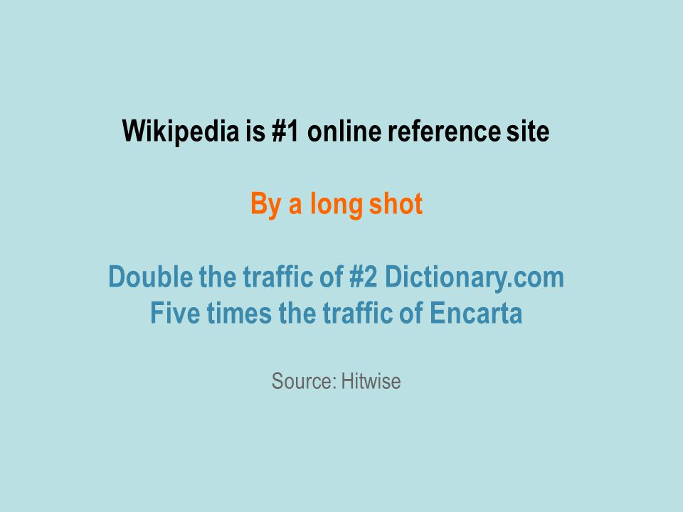 Wikipedia is #1 online reference site By a long shot Double the traffic of #2 Dictionary.com Five times the traffic of Encarta Source: Hitwise