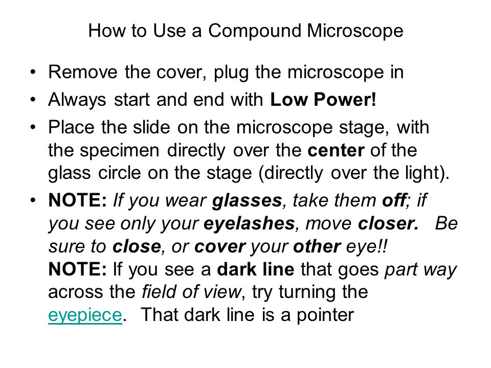 How to Use a Compound Microscope Remove the cover, plug the microscope in Always start and end with Low Power! Place the slide on the microscope stage