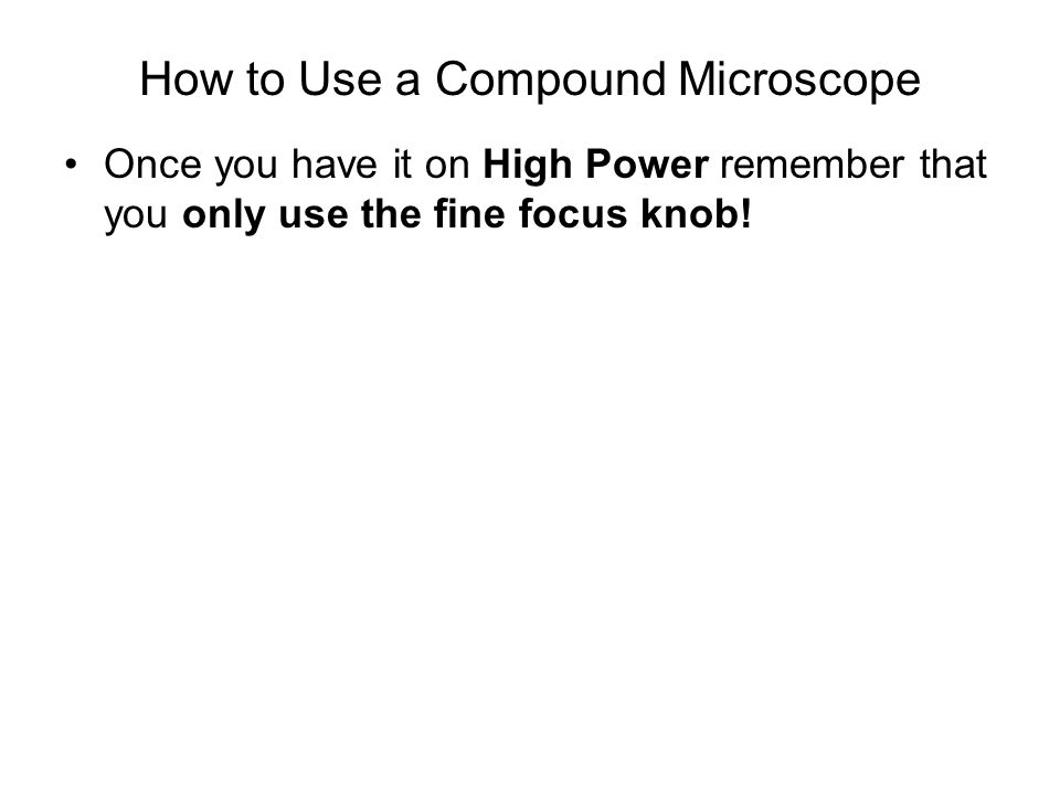 How to Use a Compound Microscope Once you have it on High Power remember that you only use the fine focus knob!