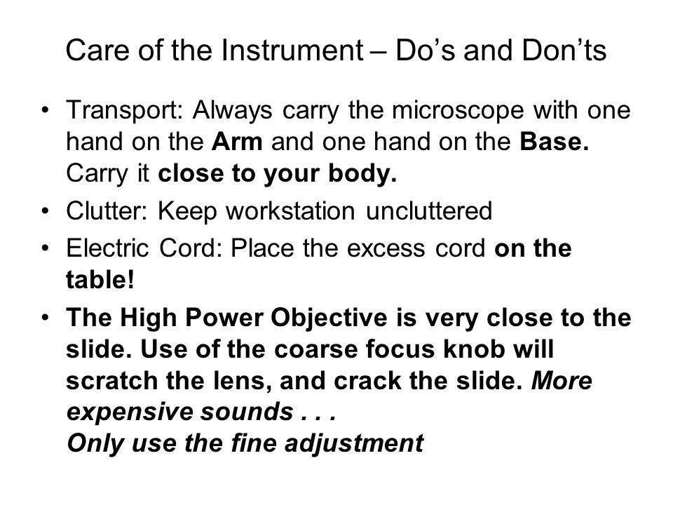 Care of the Instrument – Do's and Don'ts Transport: Always carry the microscope with one hand on the Arm and one hand on the Base. Carry it close to y