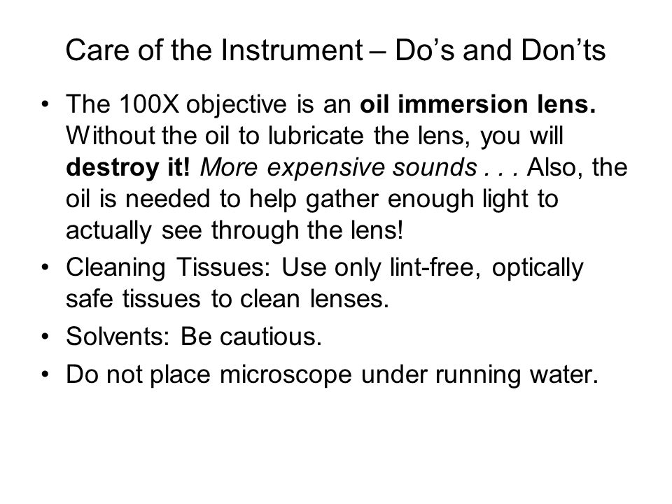 Care of the Instrument – Do's and Don'ts The 100X objective is an oil immersion lens. Without the oil to lubricate the lens, you will destroy it! More