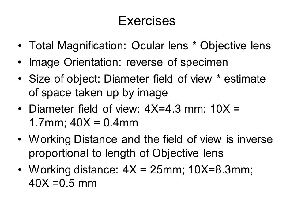 Exercises Total Magnification: Ocular lens * Objective lens Image Orientation: reverse of specimen Size of object: Diameter field of view * estimate o