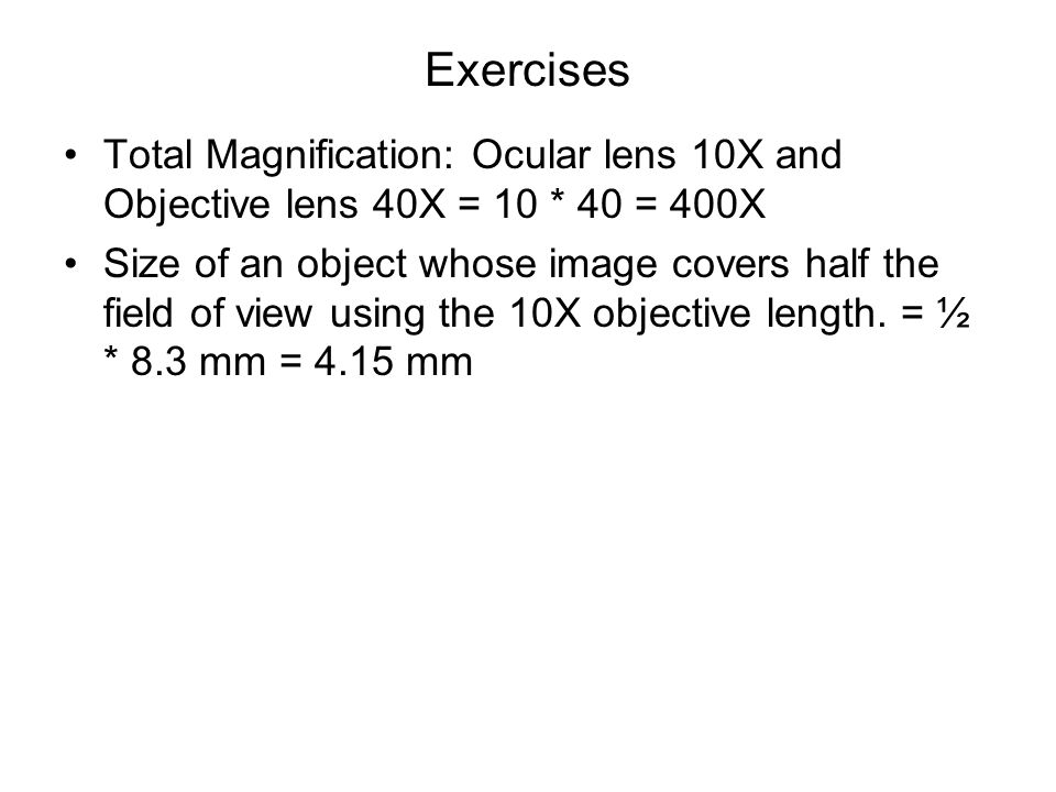 Exercises Total Magnification: Ocular lens 10X and Objective lens 40X = 10 * 40 = 400X Size of an object whose image covers half the field of view usi
