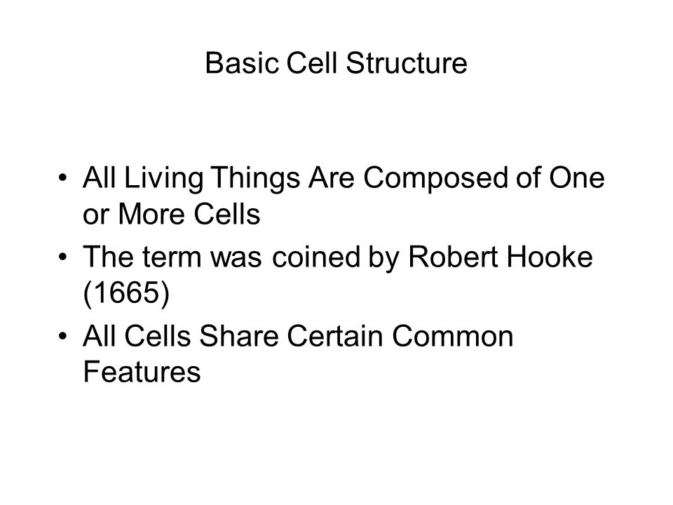 Basic Cell Structure All Living Things Are Composed of One or More Cells The term was coined by Robert Hooke (1665) All Cells Share Certain Common Fea