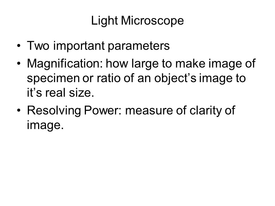 Light Microscope Two important parameters Magnification: how large to make image of specimen or ratio of an object's image to it's real size. Resolvin