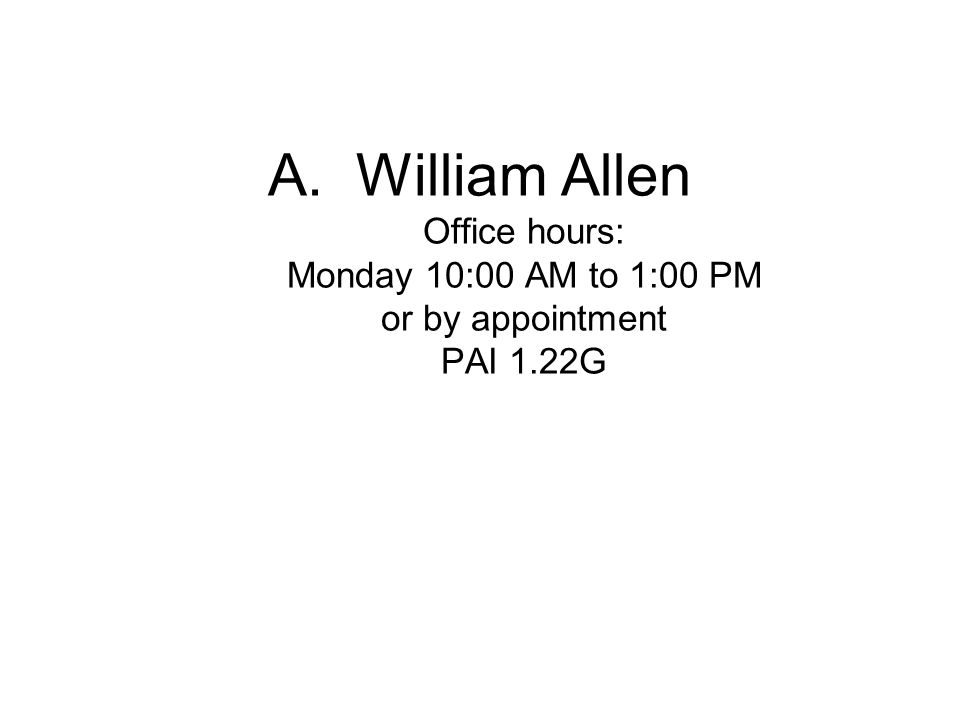 A.William Allen Office hours: Monday 10:00 AM to 1:00 PM or by appointment PAI 1.22G