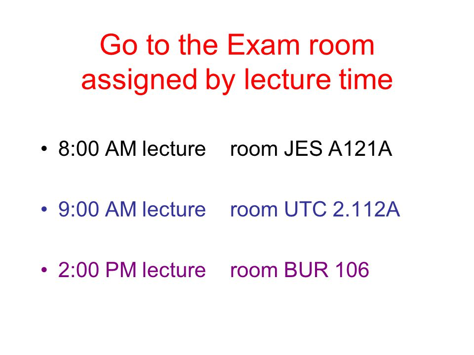 Go to the Exam room assigned by lecture time 8:00 AM lectureroom JES A121A 9:00 AM lectureroom UTC 2.112A 2:00 PM lectureroom BUR 106