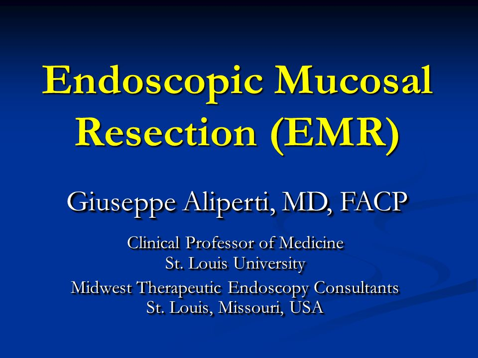 Endoscopic Mucosal Resection (EMR) Clinical Professor of Medicine St. Louis University Midwest Therapeutic Endoscopy Consultants St. Louis, Missouri,
