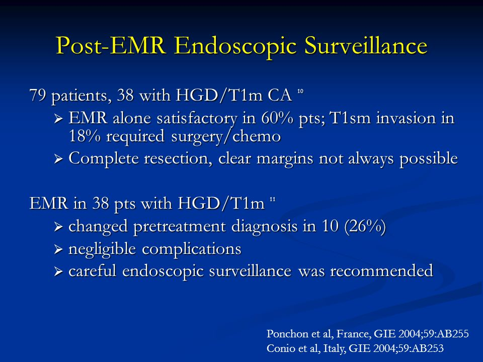 Post-EMR Endoscopic Surveillance 79 patients, 38 with HGD/T1m CA 10  EMR alone satisfactory in 60% pts; T1sm invasion in 18% required surgery/chemo 