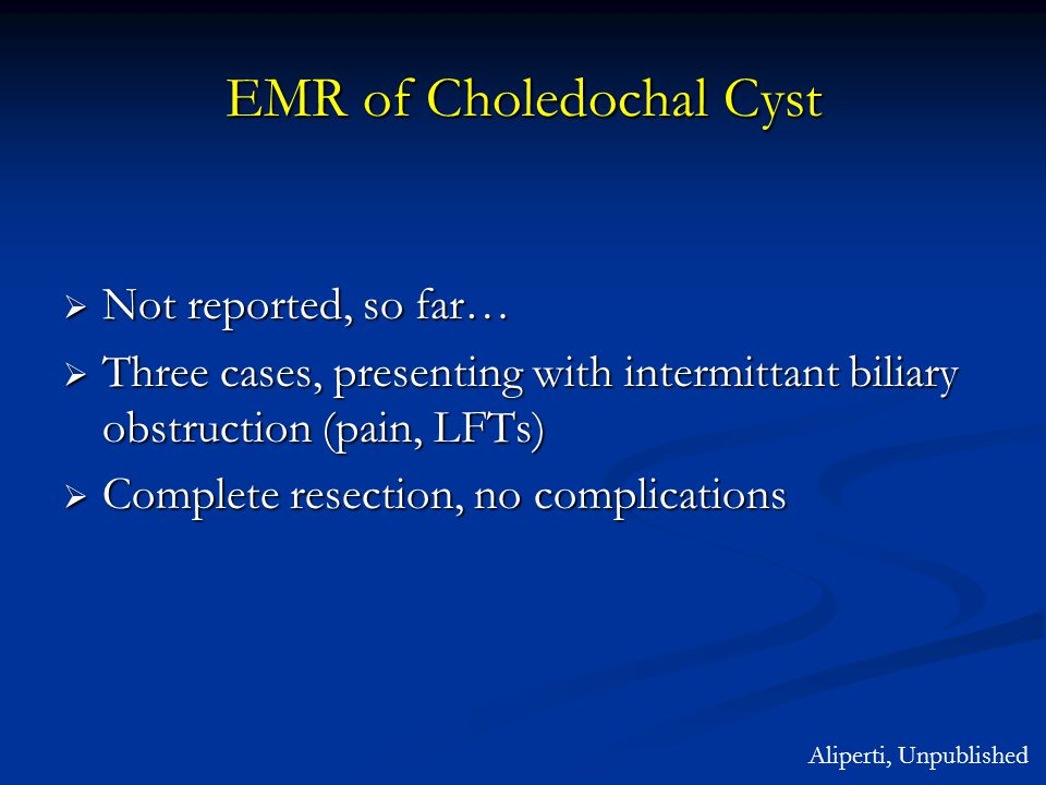 EMR of Choledochal Cyst  Not reported, so far…  Three cases, presenting with intermittant biliary obstruction (pain, LFTs)  Complete resection, no