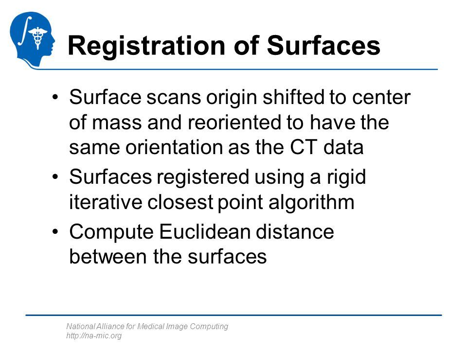National Alliance for Medical Image Computing http://na-mic.org Registration of Surfaces Surface scans origin shifted to center of mass and reoriented to have the same orientation as the CT data Surfaces registered using a rigid iterative closest point algorithm Compute Euclidean distance between the surfaces