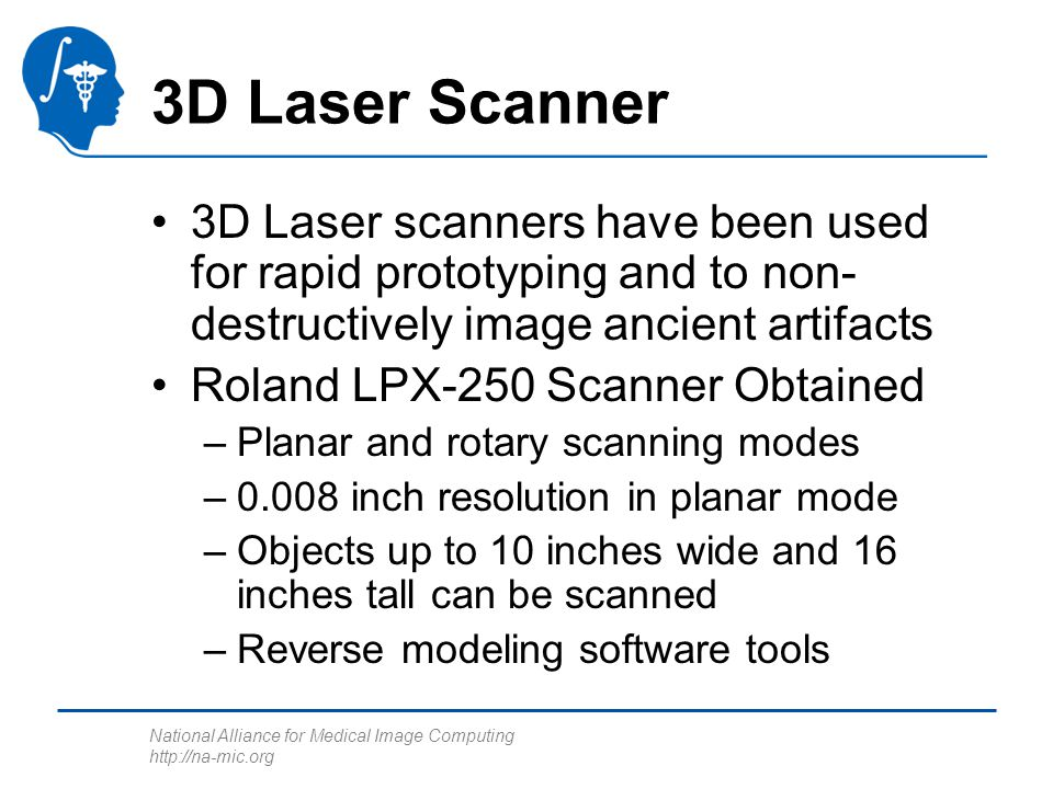 National Alliance for Medical Image Computing http://na-mic.org 3D Laser Scanner 3D Laser scanners have been used for rapid prototyping and to non- destructively image ancient artifacts Roland LPX-250 Scanner Obtained –Planar and rotary scanning modes –0.008 inch resolution in planar mode –Objects up to 10 inches wide and 16 inches tall can be scanned –Reverse modeling software tools