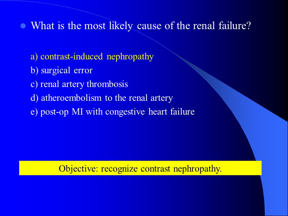 What is the most likely cause of the renal failure.