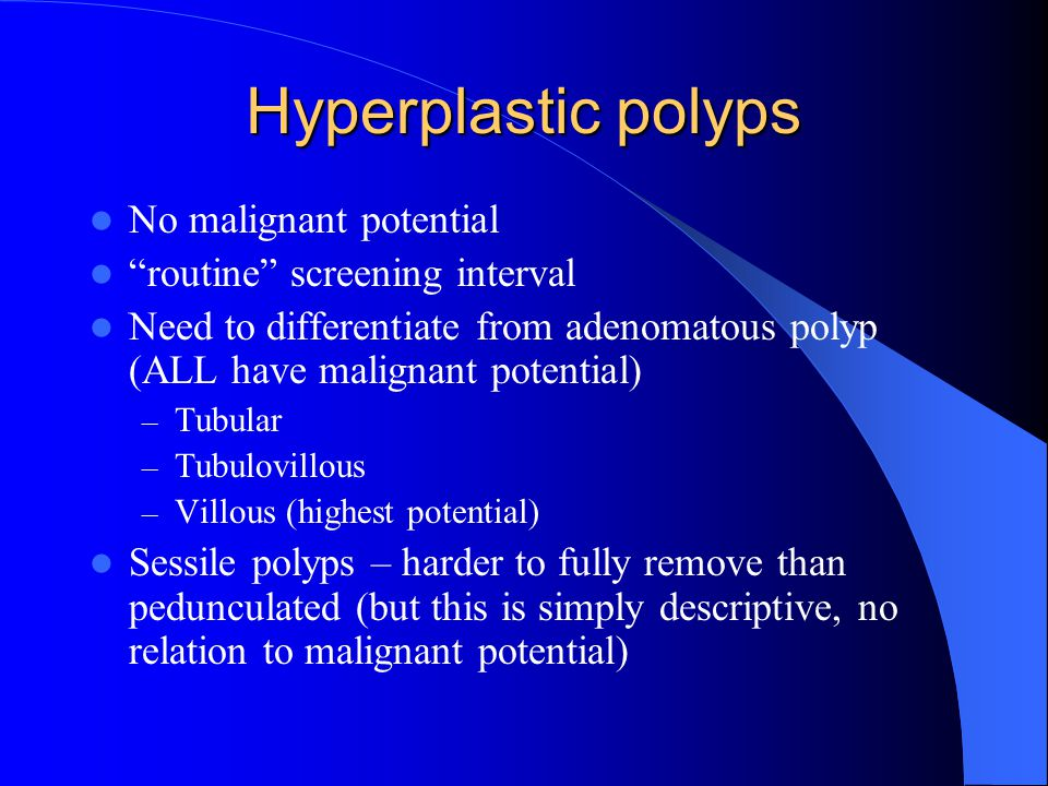 Hyperplastic polyps No malignant potential routine screening interval Need to differentiate from adenomatous polyp (ALL have malignant potential) – Tubular – Tubulovillous – Villous (highest potential) Sessile polyps – harder to fully remove than pedunculated (but this is simply descriptive, no relation to malignant potential)
