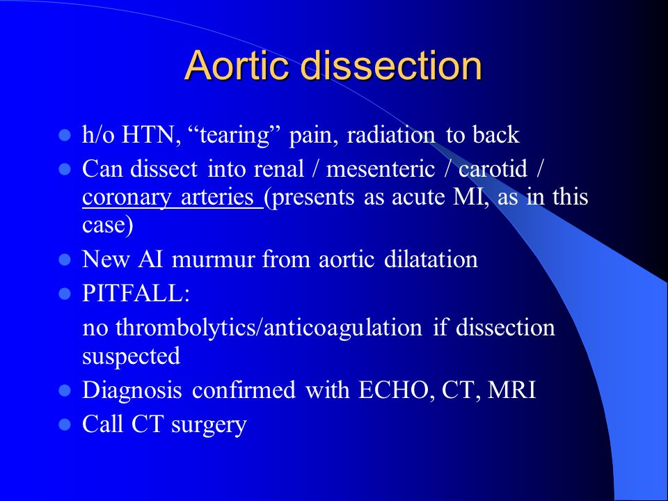 Aortic dissection h/o HTN, tearing pain, radiation to back Can dissect into renal / mesenteric / carotid / coronary arteries (presents as acute MI, as in this case) New AI murmur from aortic dilatation PITFALL: no thrombolytics/anticoagulation if dissection suspected Diagnosis confirmed with ECHO, CT, MRI Call CT surgery