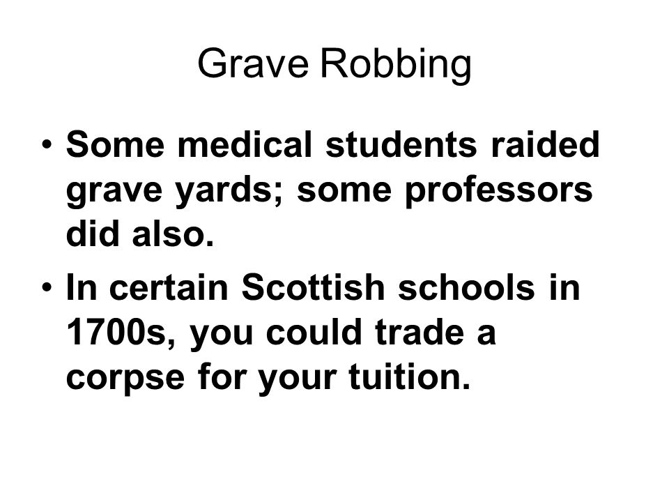 Grave Robbing Some medical students raided grave yards; some professors did also. In certain Scottish schools in 1700s, you could trade a corpse for y