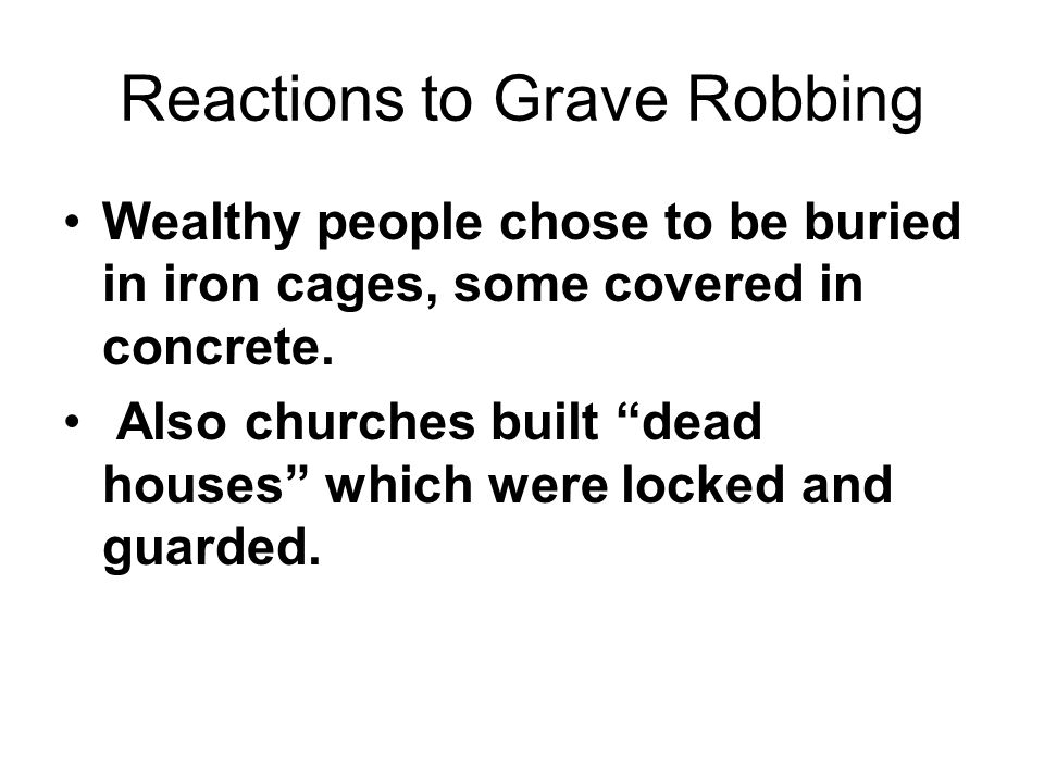 "Reactions to Grave Robbing Wealthy people chose to be buried in iron cages, some covered in concrete. Also churches built ""dead houses"" which were loc"