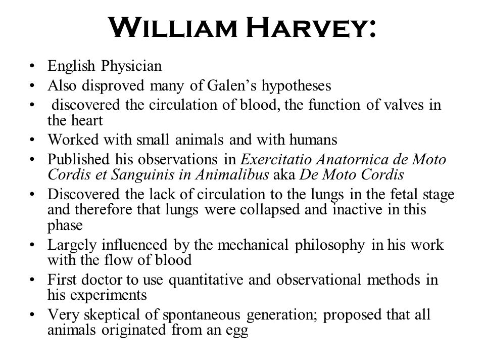William Harvey: English Physician Also disproved many of Galen's hypotheses discovered the circulation of blood, the function of valves in the heart W