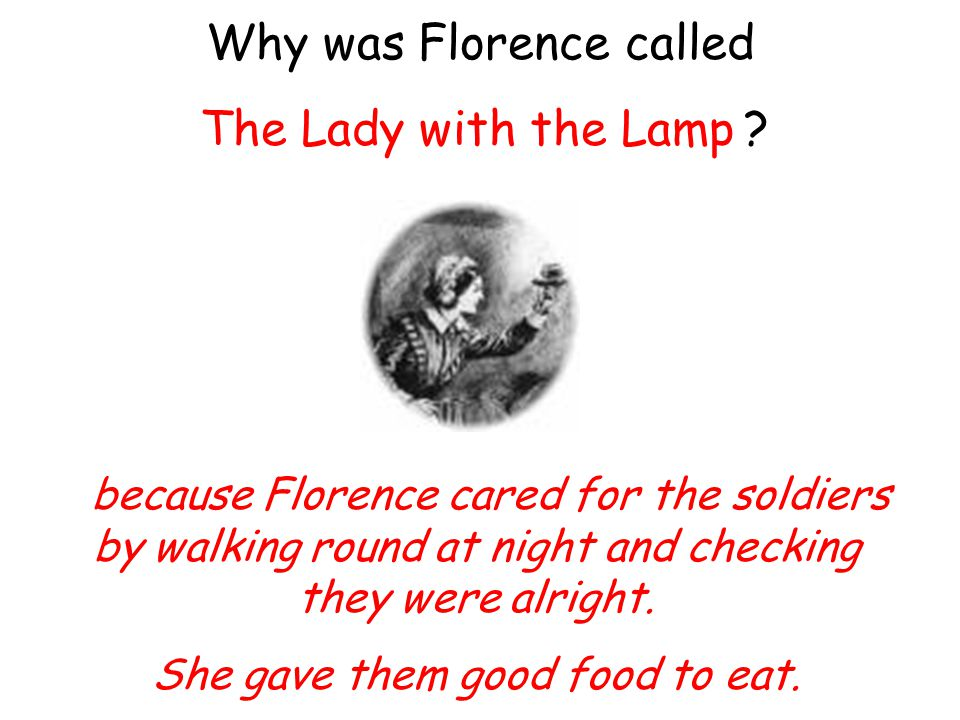 Why was Florence called 'The Lady with the Lamp'? …because Florence cared for the soldiers by walking round at night and checking they were alright. S
