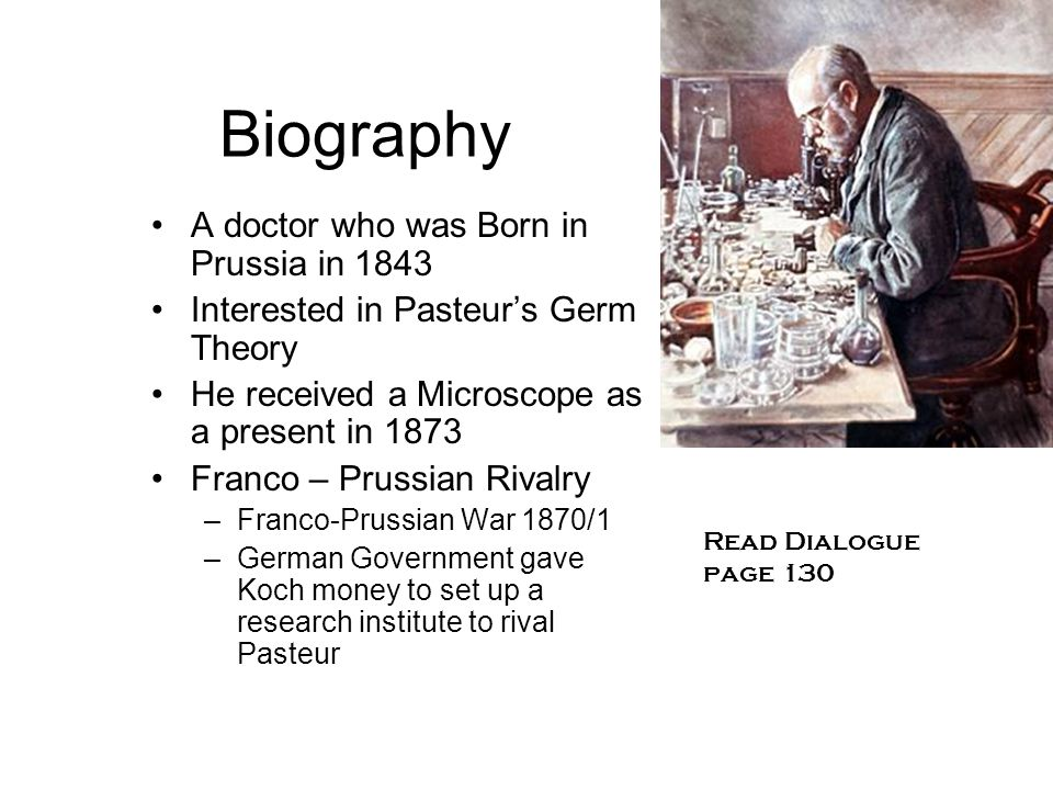 Biography A doctor who was Born in Prussia in 1843 Interested in Pasteur's Germ Theory He received a Microscope as a present in 1873 Franco – Prussian