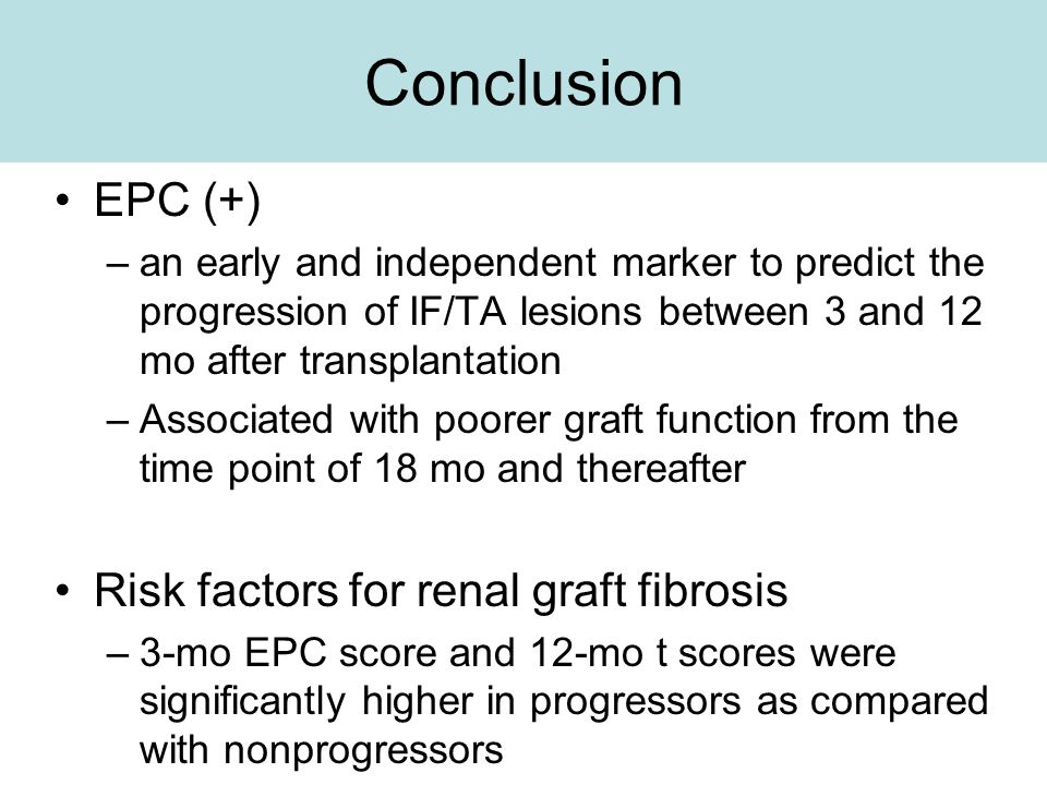 Conclusion EPC (+) –an early and independent marker to predict the progression of IF/TA lesions between 3 and 12 mo after transplantation –Associated with poorer graft function from the time point of 18 mo and thereafter Risk factors for renal graft fibrosis –3-mo EPC score and 12-mo t scores were significantly higher in progressors as compared with nonprogressors