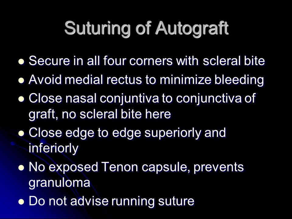 Suturing of Autograft Secure in all four corners with scleral bite Secure in all four corners with scleral bite Avoid medial rectus to minimize bleeding Avoid medial rectus to minimize bleeding Close nasal conjuntiva to conjunctiva of graft, no scleral bite here Close nasal conjuntiva to conjunctiva of graft, no scleral bite here Close edge to edge superiorly and inferiorly Close edge to edge superiorly and inferiorly No exposed Tenon capsule, prevents granuloma No exposed Tenon capsule, prevents granuloma Do not advise running suture Do not advise running suture