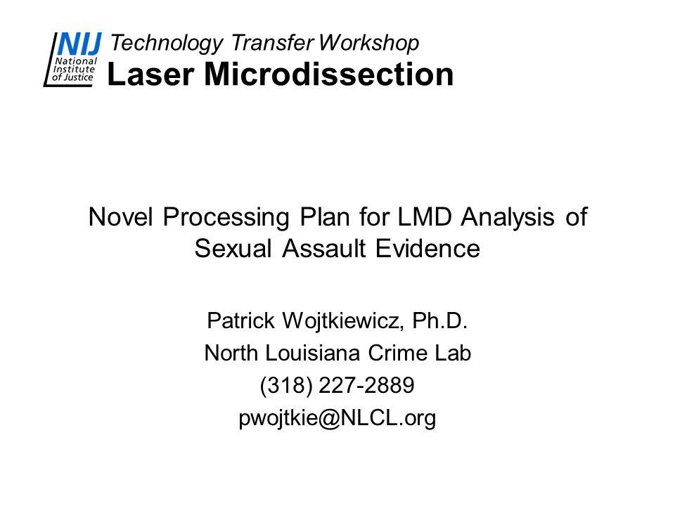 Technology Transfer Workshop Laser Microdissection Novel Processing Plan for LMD Analysis of Sexual Assault Evidence Patrick Wojtkiewicz, Ph.D.