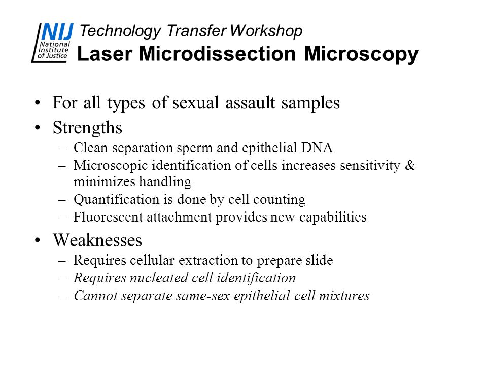 Technology Transfer Workshop Laser Microdissection Microscopy For all types of sexual assault samples Strengths –Clean separation sperm and epithelial DNA –Microscopic identification of cells increases sensitivity & minimizes handling –Quantification is done by cell counting –Fluorescent attachment provides new capabilities Weaknesses –Requires cellular extraction to prepare slide –Requires nucleated cell identification –Cannot separate same-sex epithelial cell mixtures