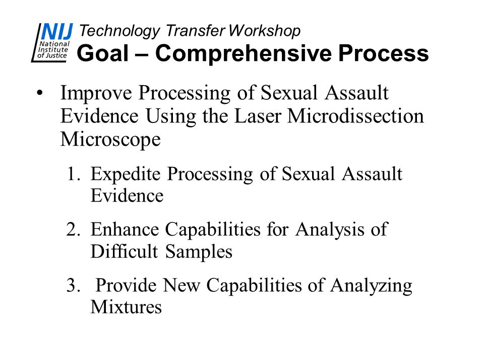 Technology Transfer Workshop Goal – Comprehensive Process Improve Processing of Sexual Assault Evidence Using the Laser Microdissection Microscope 1.E