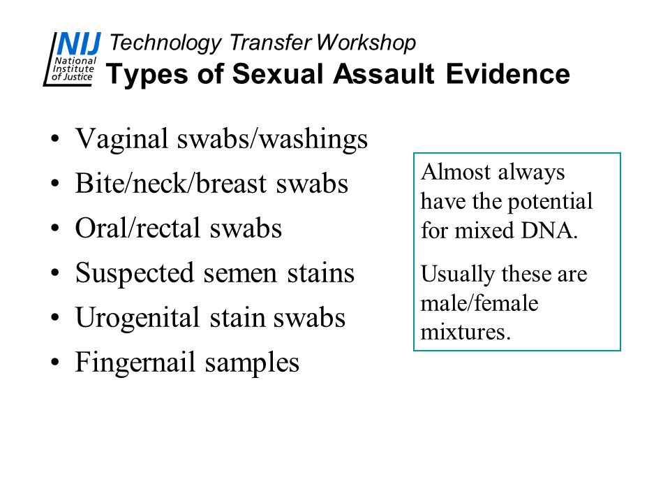 Technology Transfer Workshop Types of Sexual Assault Evidence Vaginal swabs/washings Bite/neck/breast swabs Oral/rectal swabs Suspected semen stains Urogenital stain swabs Fingernail samples Almost always have the potential for mixed DNA.