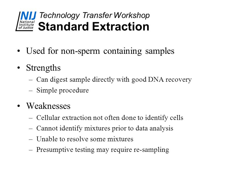 Technology Transfer Workshop Standard Extraction Used for non-sperm containing samples Strengths –Can digest sample directly with good DNA recovery –Simple procedure Weaknesses –Cellular extraction not often done to identify cells –Cannot identify mixtures prior to data analysis –Unable to resolve some mixtures –Presumptive testing may require re-sampling