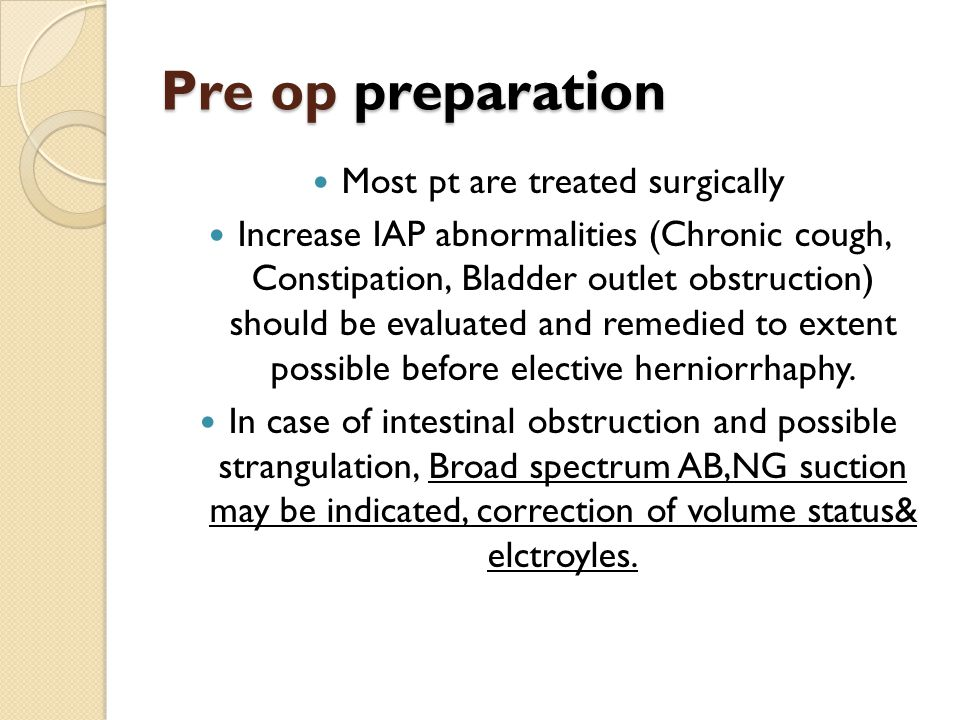 Pre op preparation Most pt are treated surgically Increase IAP abnormalities (Chronic cough, Constipation, Bladder outlet obstruction) should be evalu