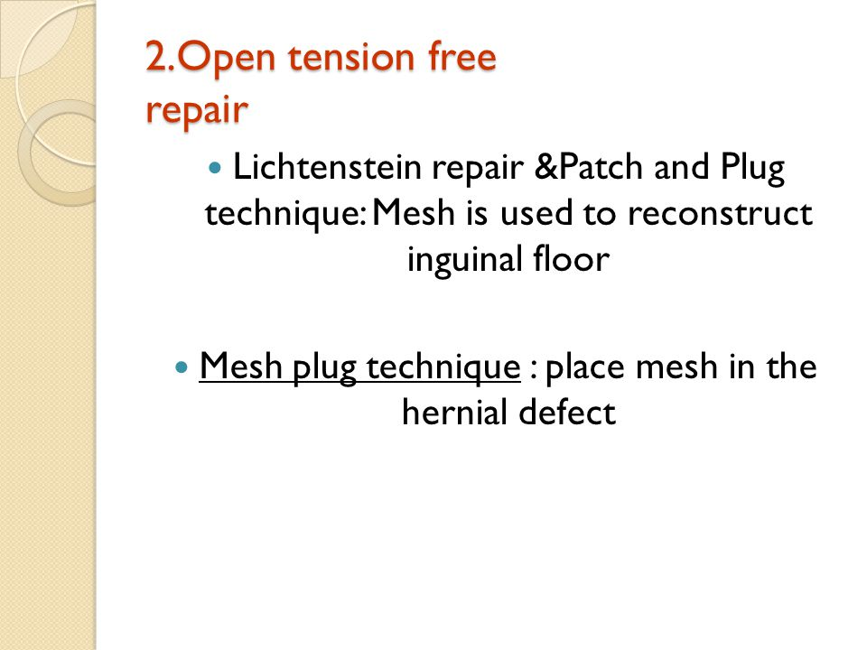 2.Open tension free repair Lichtenstein repair &Patch and Plug technique: Mesh is used to reconstruct inguinal floor Mesh plug technique : place mesh in the hernial defect