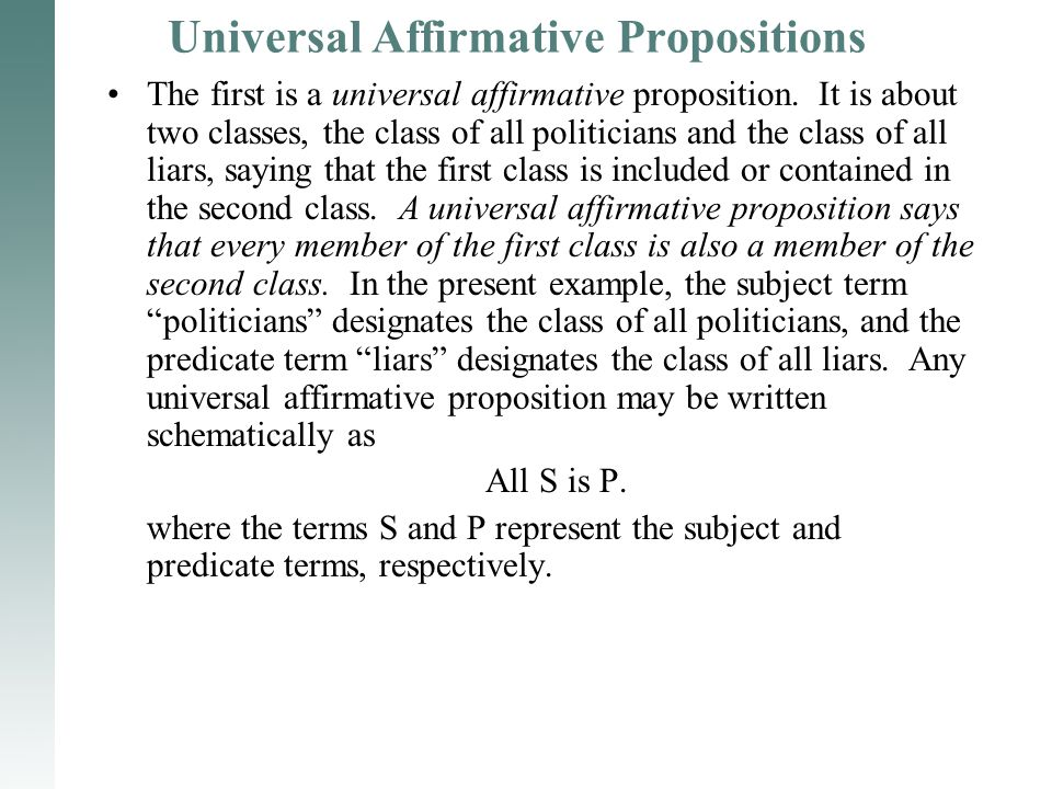 Universal Affirmative Propositions The first is a universal affirmative proposition. It is about two classes, the class of all politicians and the cla
