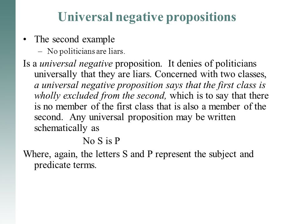 Universal negative propositions The second example –No politicians are liars. Is a universal negative proposition. It denies of politicians universall