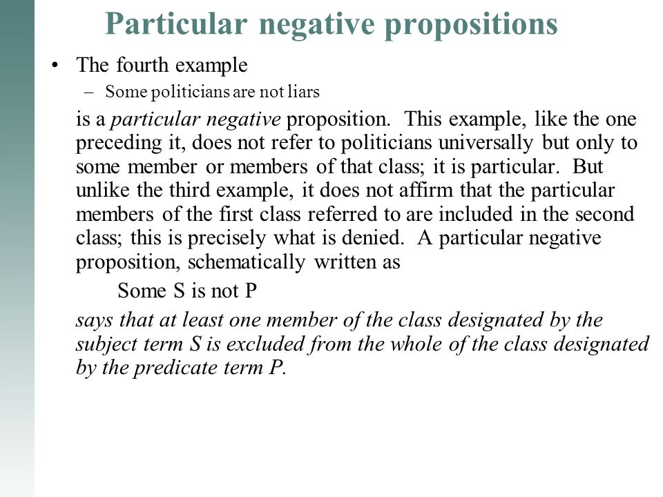 Particular negative propositions The fourth example –Some politicians are not liars is a particular negative proposition. This example, like the one p