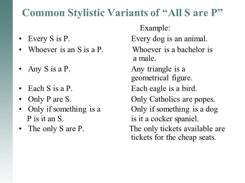"Common Stylistic Variants of ""All S are P"" Example: Every S is P. Every dog is an animal. Whoever is an S is a P. Whoever is a bachelor is a male. Any"