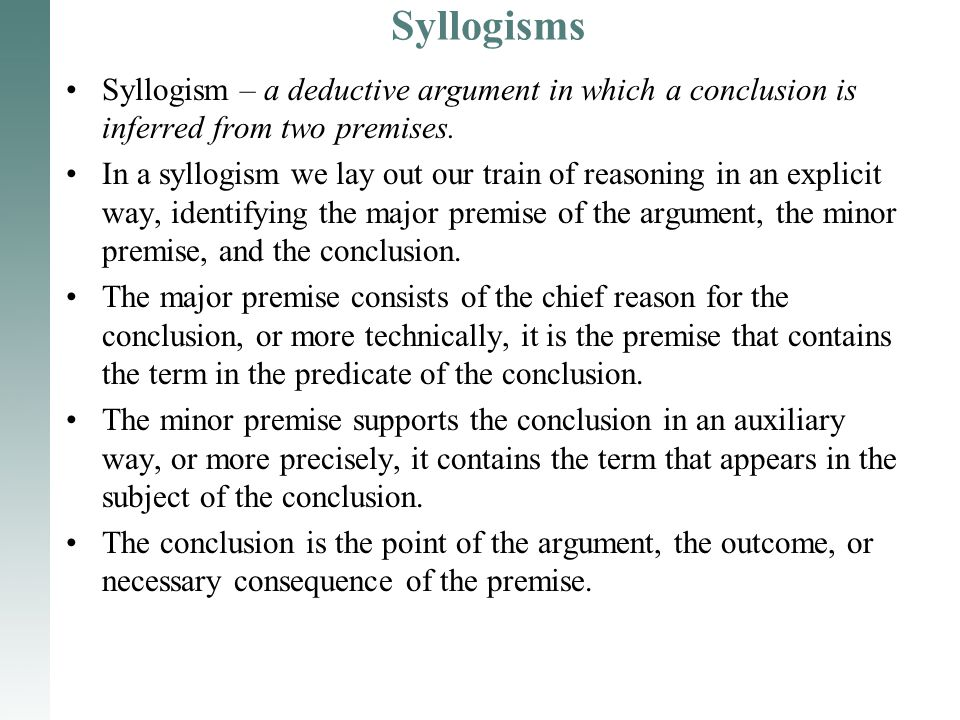Syllogisms Syllogism – a deductive argument in which a conclusion is inferred from two premises. In a syllogism we lay out our train of reasoning in a