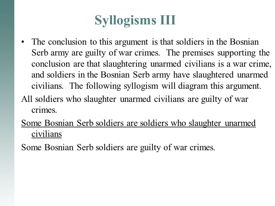 Syllogisms III The conclusion to this argument is that soldiers in the Bosnian Serb army are guilty of war crimes. The premises supporting the conclus
