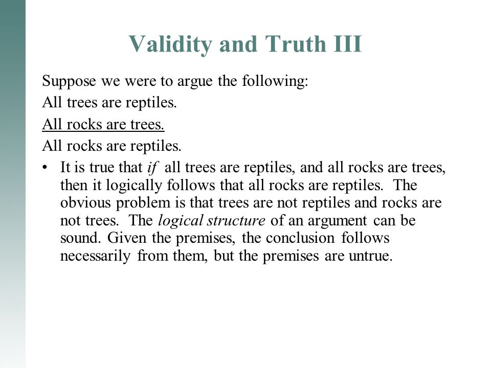 Validity and Truth III Suppose we were to argue the following: All trees are reptiles. All rocks are trees. All rocks are reptiles. It is true that if