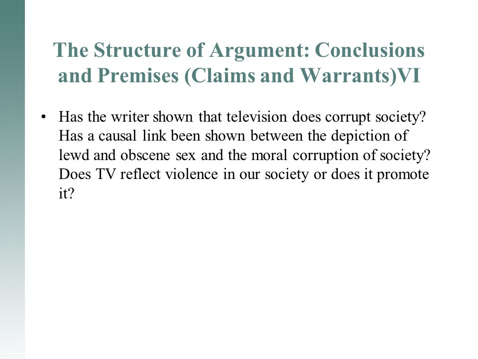 The Structure of Argument: Conclusions and Premises (Claims and Warrants)VI Has the writer shown that television does corrupt society? Has a causal li
