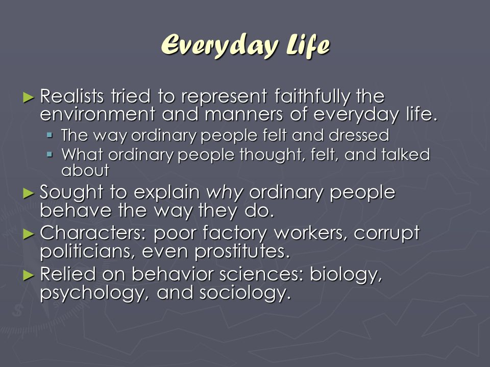 Everyday Life ► Realists tried to represent faithfully the environment and manners of everyday life.  The way ordinary people felt and dressed  What