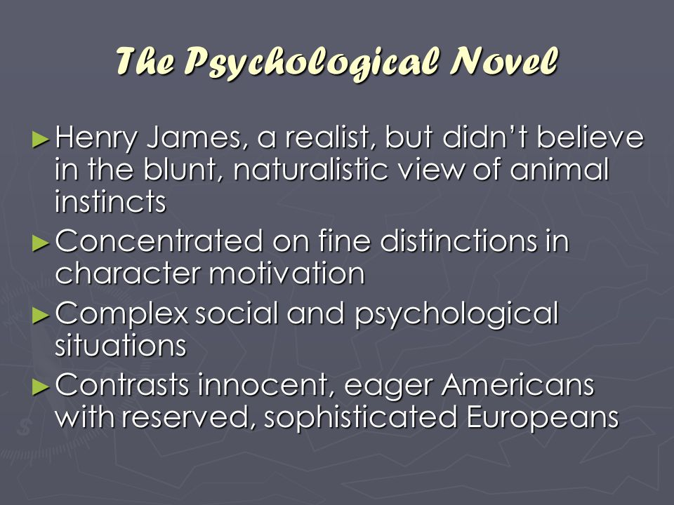 The Psychological Novel ► Henry James, a realist, but didn't believe in the blunt, naturalistic view of animal instincts ► Concentrated on fine distin
