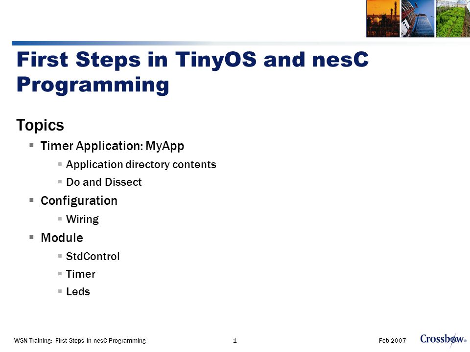 Feb 2007WSN Training: First Steps in nesC Programming1 First Steps in TinyOS and nesC Programming Topics  Timer Application: MyApp  Application directory contents  Do and Dissect  Configuration  Wiring  Module  StdControl  Timer  Leds